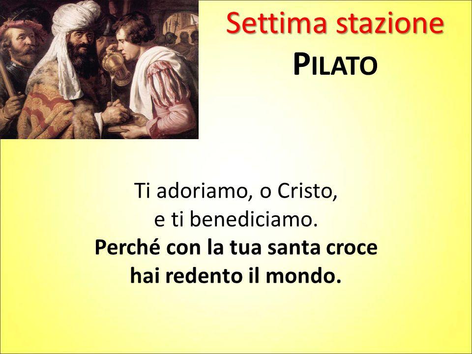 Settima stazione P ILATO Ti adoriamo, o Cristo, e ti benediciamo. Perché con la tua santa croce hai redento il mondo.