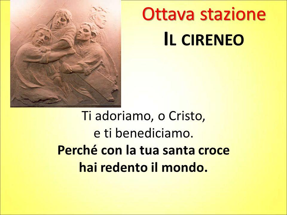 Ottava stazione I L CIRENEO Ti adoriamo, o Cristo, e ti benediciamo. Perché con la tua santa croce hai redento il mondo.