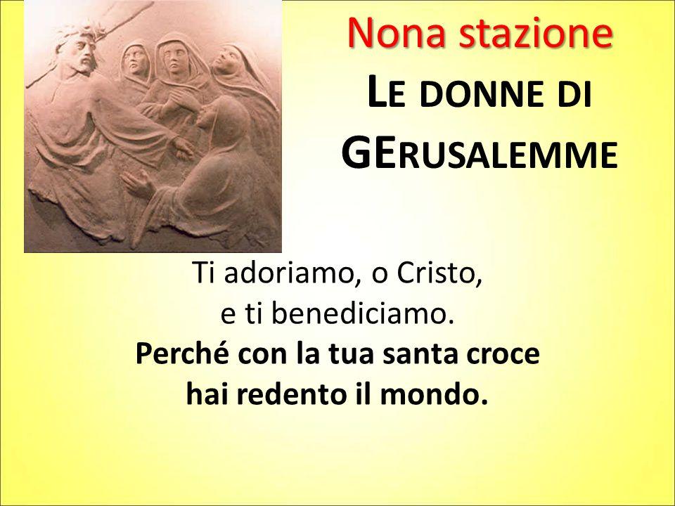 Nona stazione L E DONNE DI GE RUSALEMME Ti adoriamo, o Cristo, e ti benediciamo. Perché con la tua santa croce hai redento il mondo.