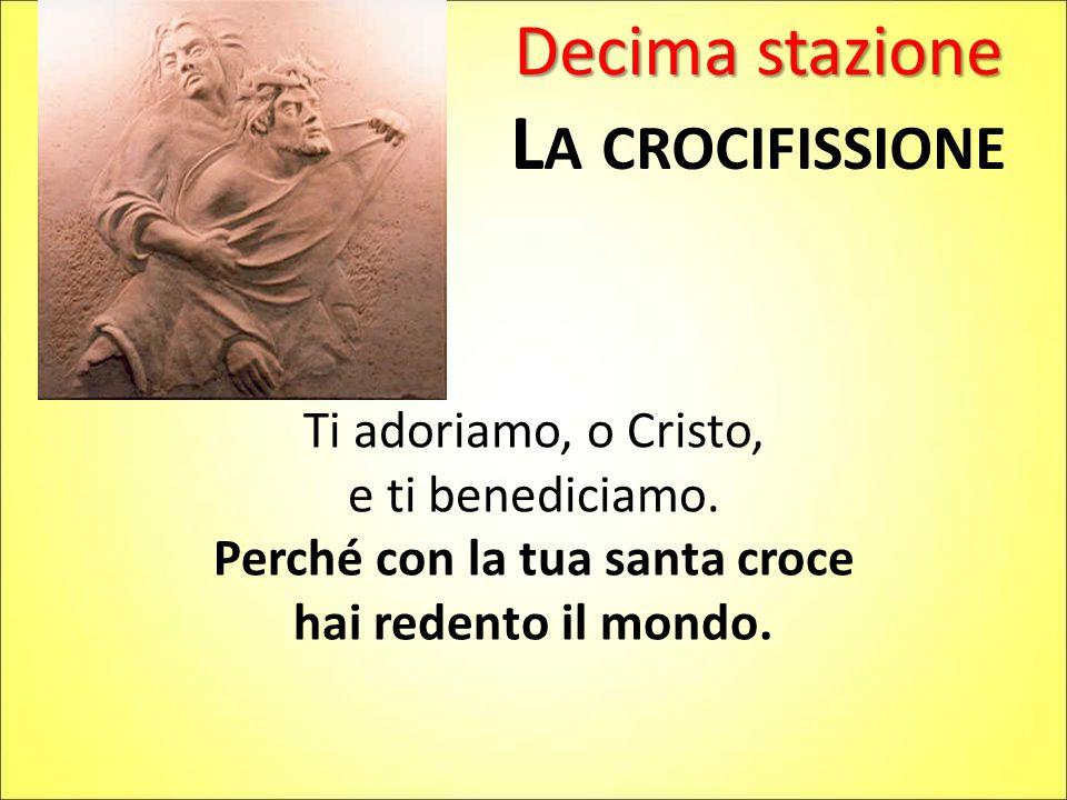 Decima stazione L A CROCIFISSIONE Ti adoriamo, o Cristo, e ti benediciamo. Perché con la tua santa croce hai redento il mondo.