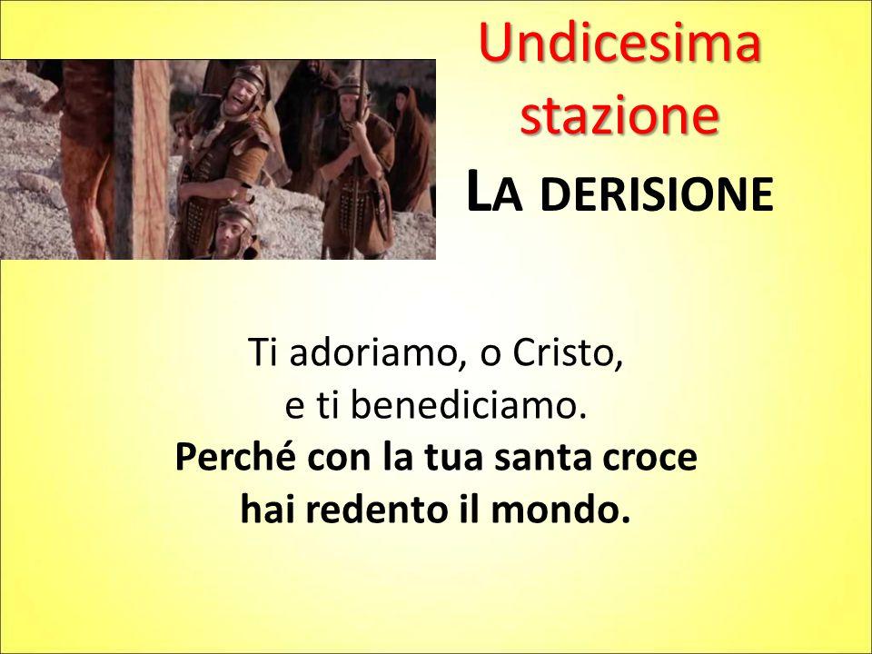 Undicesima stazione L A DERISIONE Ti adoriamo, o Cristo, e ti benediciamo. Perché con la tua santa croce hai redento il mondo.