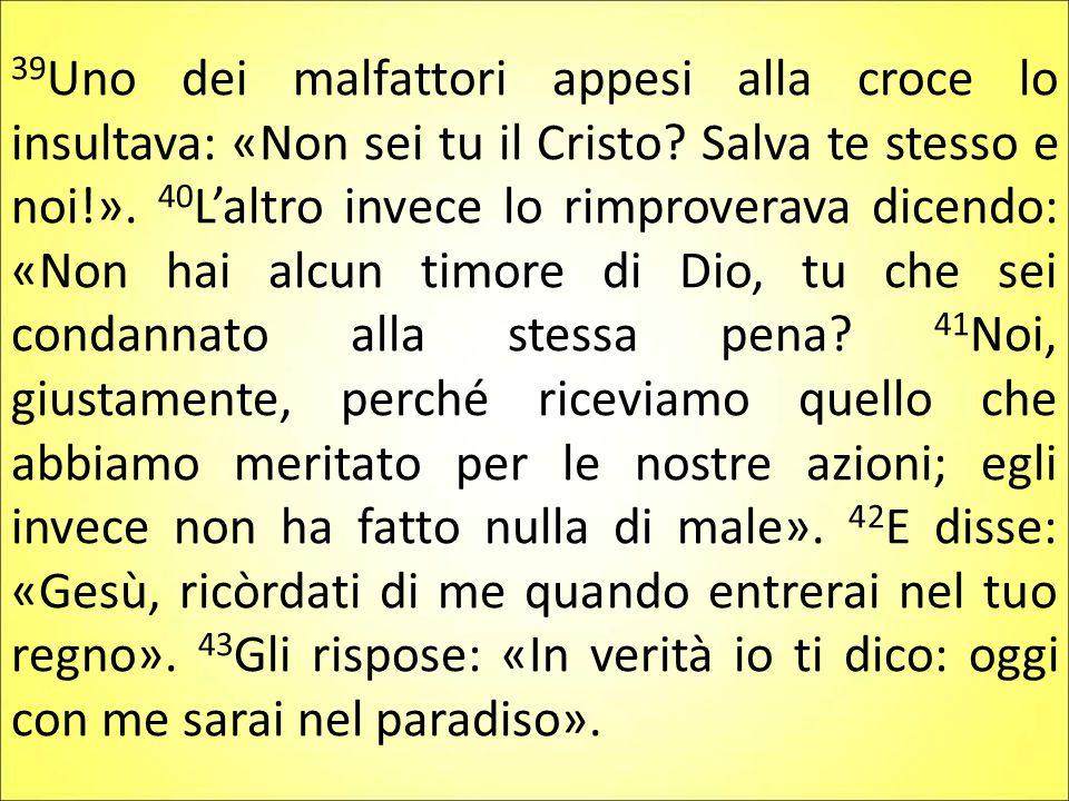 39 Uno dei malfattori appesi alla croce lo insultava: «Non sei tu il Cristo? Salva te stesso e noi!». 40 L'altro invece lo rimproverava dicendo: «Non