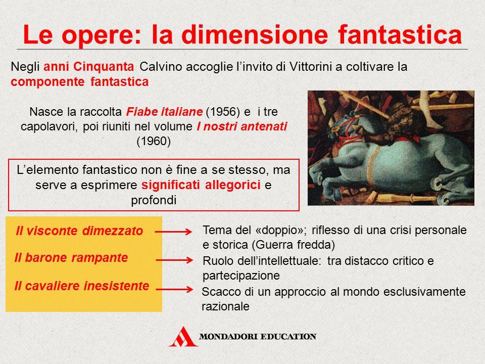 Le opere: la dimensione fantastica Negli anni Cinquanta Calvino accoglie l'invito di Vittorini a coltivare la componente fantastica Nasce la raccolta