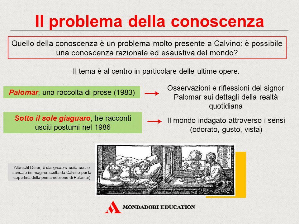 Il problema della conoscenza Quello della conoscenza è un problema molto presente a Calvino: è possibile una conoscenza razionale ed esaustiva del mon