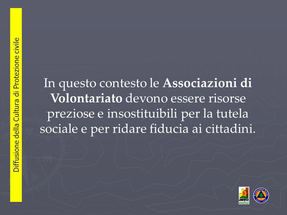 In questo contesto le Associazioni di Volontariato devono essere risorse preziose e insostituibili per la tutela sociale e per ridare fiducia ai cittadini.