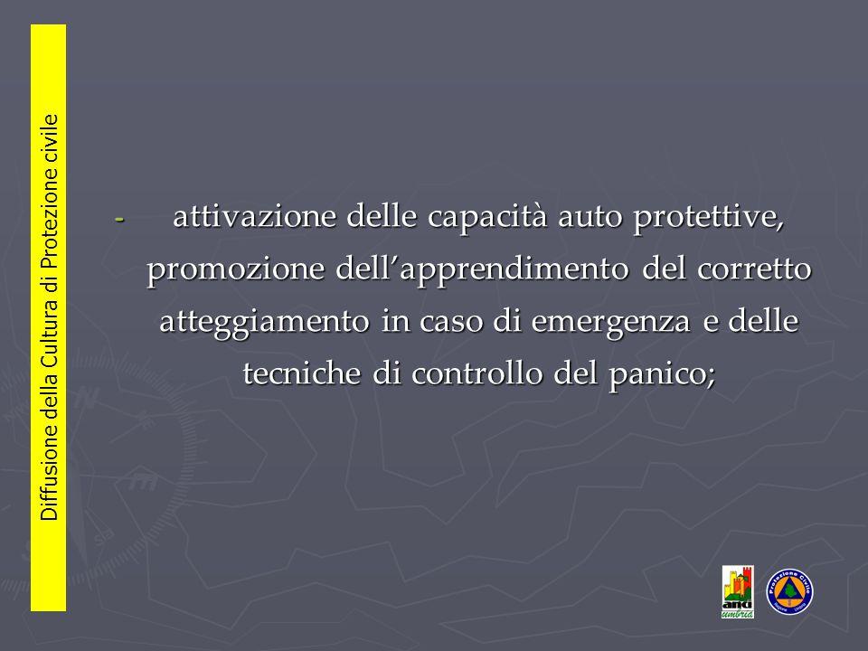 - attivazione delle capacità auto protettive, promozione dell'apprendimento del corretto atteggiamento in caso di emergenza e delle tecniche di controllo del panico; Diffusione della Cultura di Protezione civile