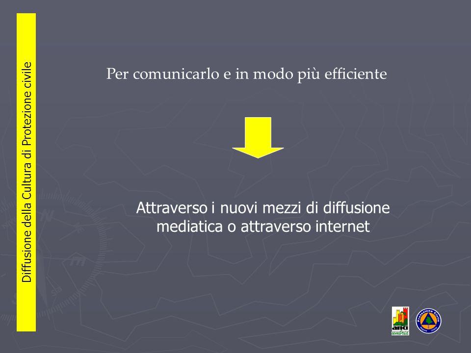 Per comunicarlo e in modo più efficiente Diffusione della Cultura di Protezione civile Attraverso i nuovi mezzi di diffusione mediatica o attraverso internet
