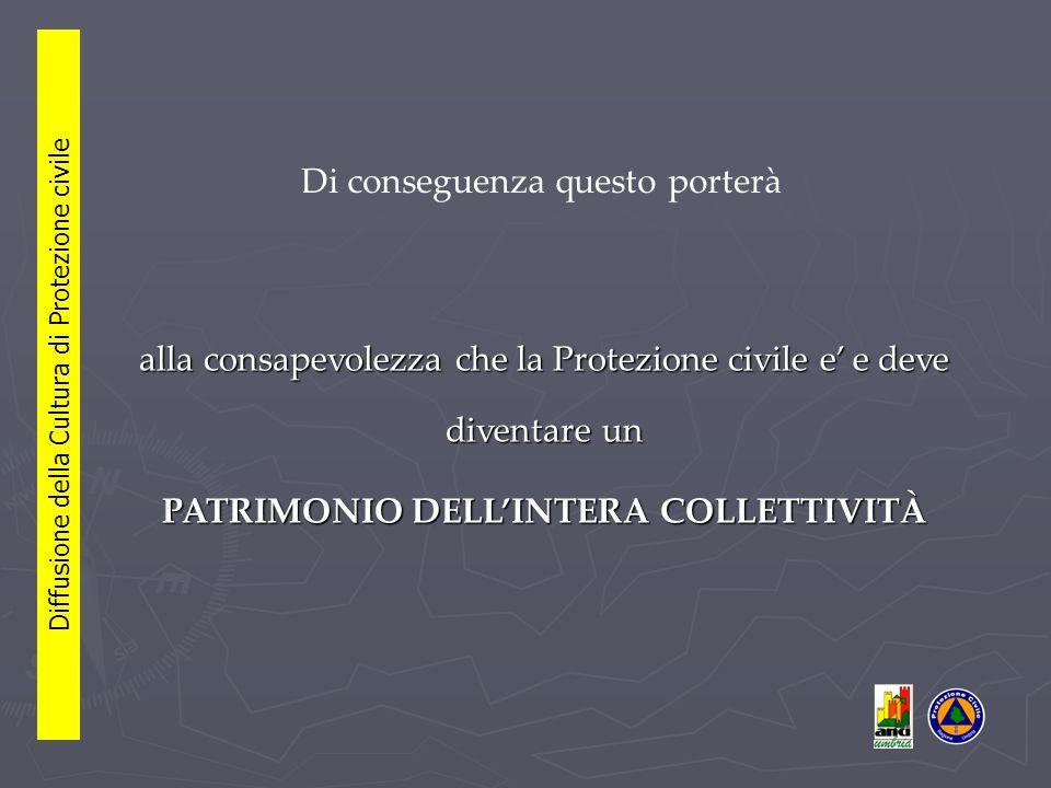 Di conseguenza questo porterà alla consapevolezza che la Protezione civile e' e deve diventare un PATRIMONIO DELL'INTERA COLLETTIVITÀ Diffusione della Cultura di Protezione civile