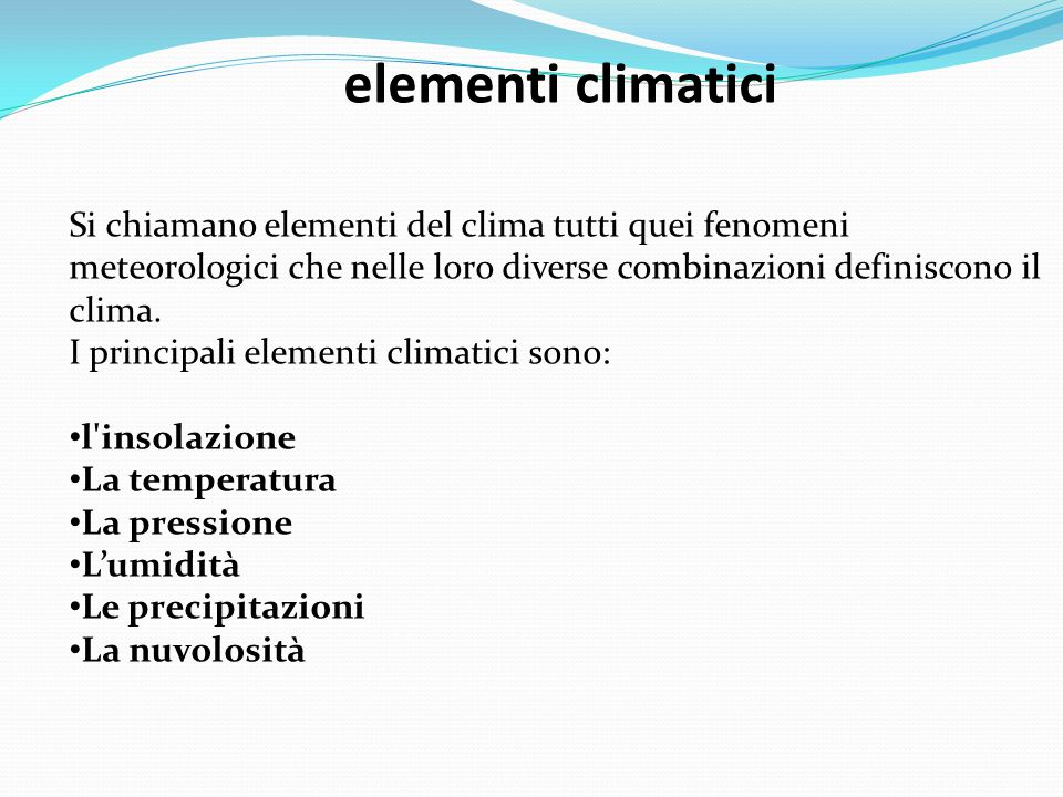 elementi climatici Si chiamano elementi del clima tutti quei fenomeni meteorologici che nelle loro diverse combinazioni definiscono il clima. I princi