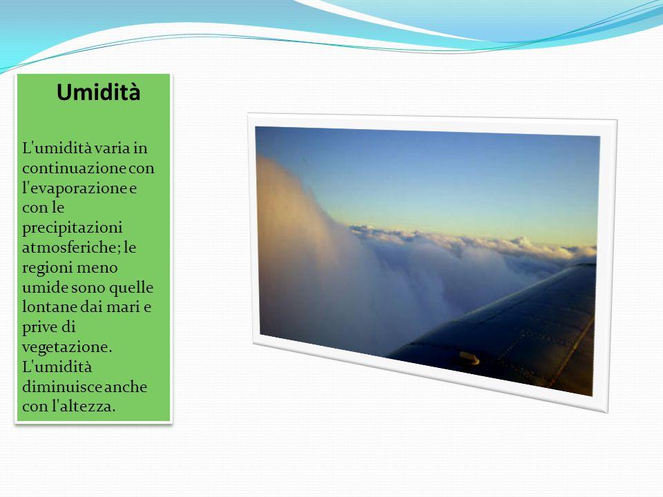 Umidità L'umidità varia in continuazione con l'evaporazione e con le precipitazioni atmosferiche; le regioni meno umide sono quelle lontane dai mari e