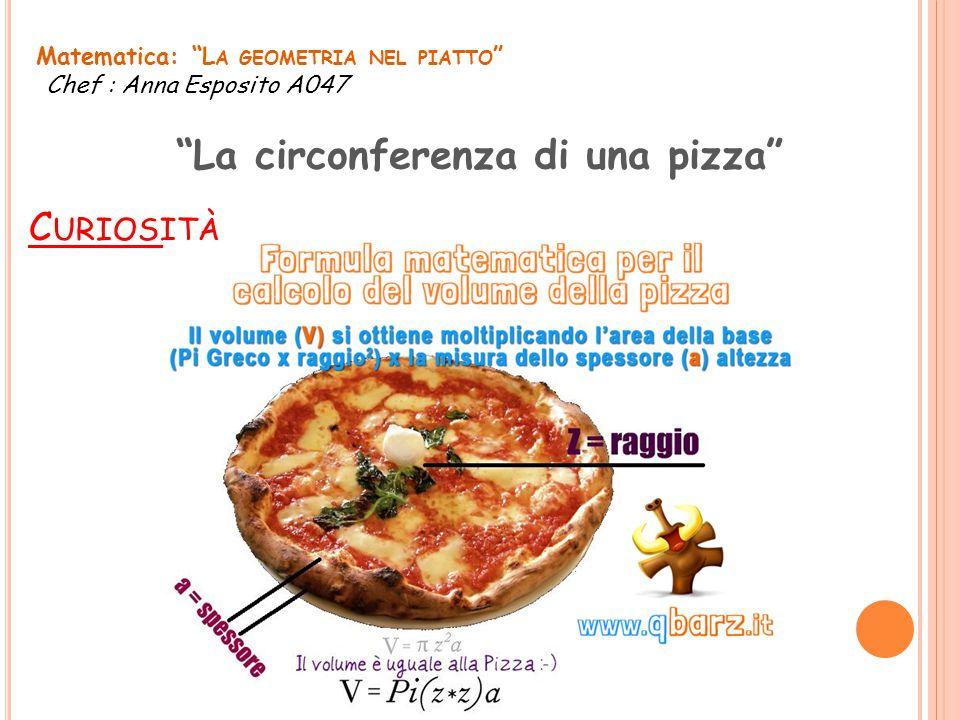 """C URIOSITÀ Matematica: """"L A GEOMETRIA NEL PIATTO """" Chef : Anna Esposito A047 """"La circonferenza di una pizza"""""""