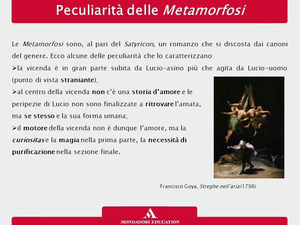Peculiarità delle Metamorfosi Le Metamorfosi sono, al pari del Satyricon, un romanzo che si discosta dai canoni del genere.