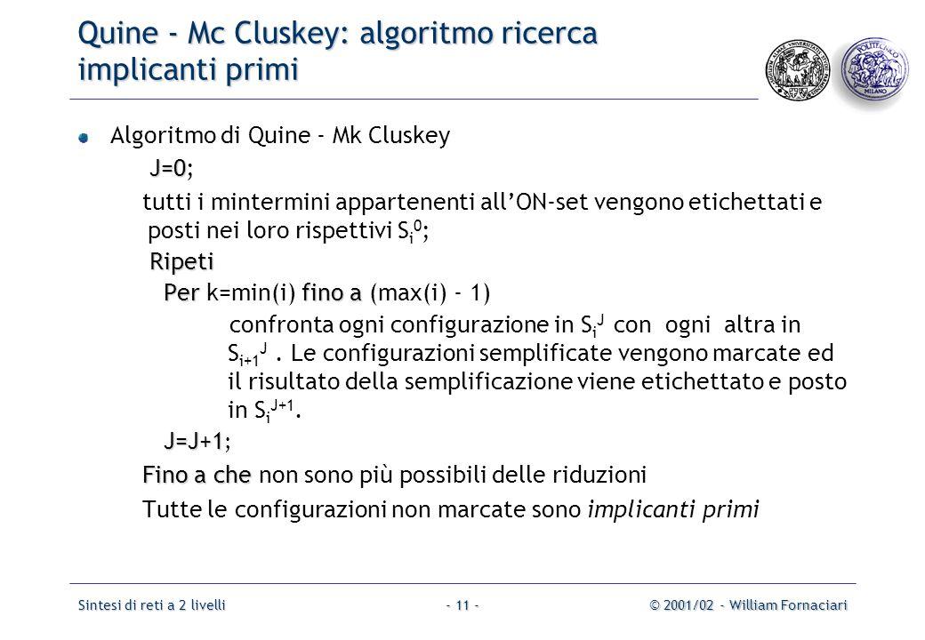 Sintesi di reti a 2 livelli© 2001/02 - William Fornaciari- 11 - Quine - Mc Cluskey: algoritmo ricerca implicanti primi Algoritmo di Quine - Mk Cluskey J=0 J=0; tutti i mintermini appartenenti all'ON-set vengono etichettati e posti nei loro rispettivi S i 0 ; Ripeti Ripeti Perfino a Per k=min(i) fino a (max(i) - 1) confronta ogni configurazione in S i J con ogni altra in S i+1 J.