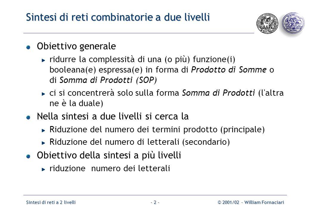 Sintesi di reti a 2 livelli© 2001/02 - William Fornaciari- 2 - Sintesi di reti combinatorie a due livelli Obiettivo generale ridurre la complessità di una (o più) funzione(i) booleana(e) espressa(e) in forma di Prodotto di Somme o di Somma di Prodotti (SOP) ci si concentrerà solo sulla forma Somma di Prodotti (l altra ne è la duale) Nella sintesi a due livelli si cerca la Riduzione del numero dei termini prodotto (principale) Riduzione del numero di letterali (secondario) Obiettivo della sintesi a più livelli riduzione numero dei letterali