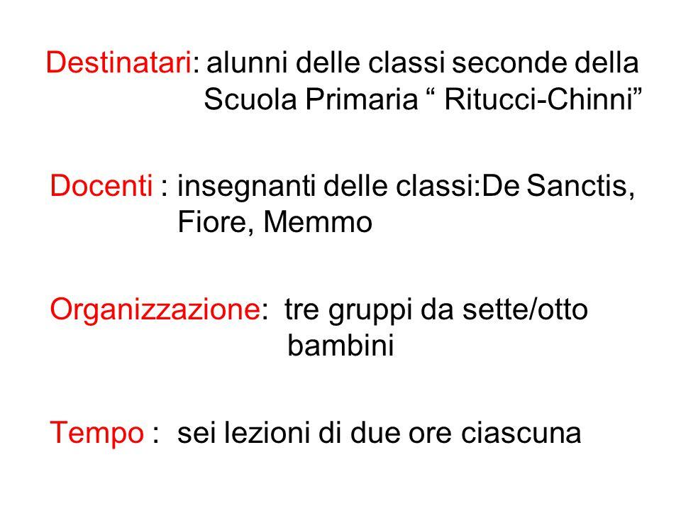 """Destinatari: alunni delle classi seconde della Scuola Primaria """" Ritucci-Chinni"""" Docenti : insegnanti delle classi:De Sanctis, Fiore, Memmo Organizzaz"""