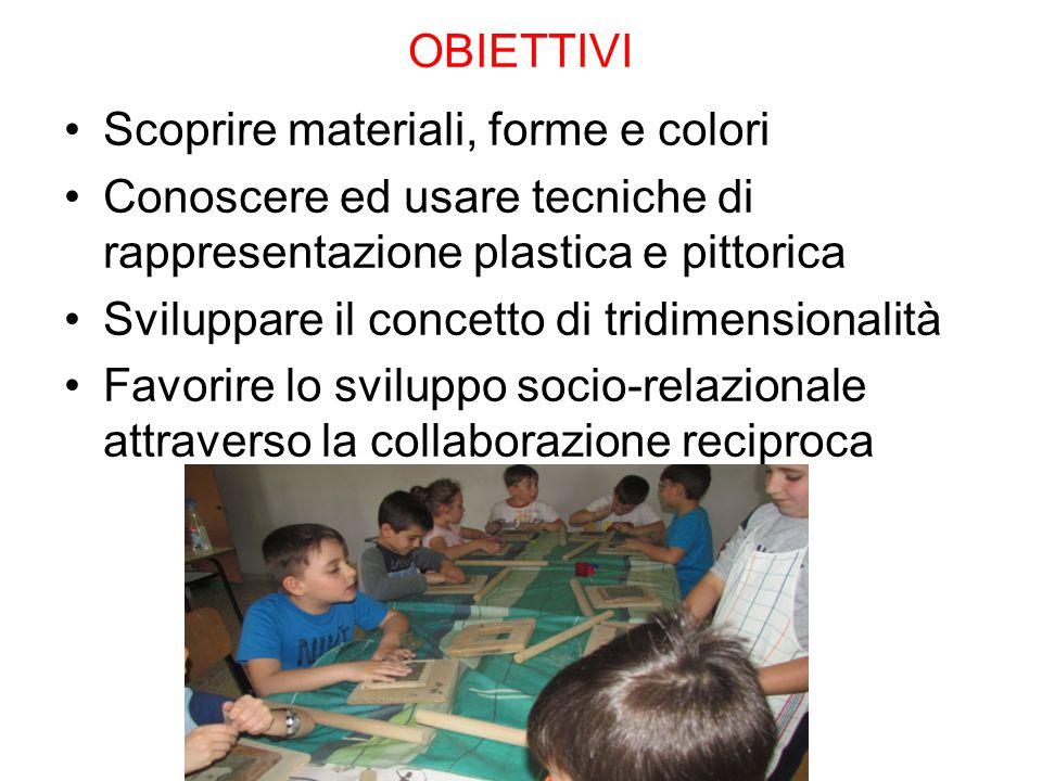 OBIETTIVI Scoprire materiali, forme e colori Conoscere ed usare tecniche di rappresentazione plastica e pittorica Sviluppare il concetto di tridimensi