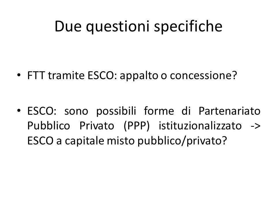 Due questioni specifiche FTT tramite ESCO: appalto o concessione? ESCO: sono possibili forme di Partenariato Pubblico Privato (PPP) istituzionalizzato