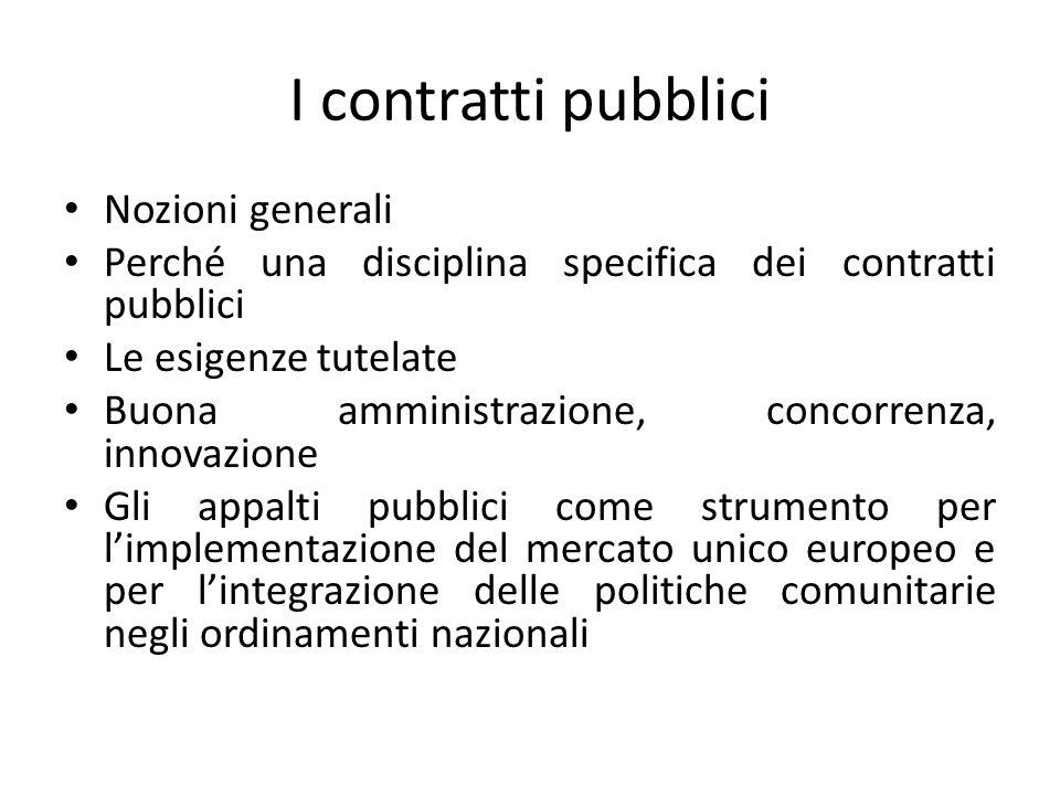 I contratti pubblici Nozioni generali Perché una disciplina specifica dei contratti pubblici Le esigenze tutelate Buona amministrazione, concorrenza,