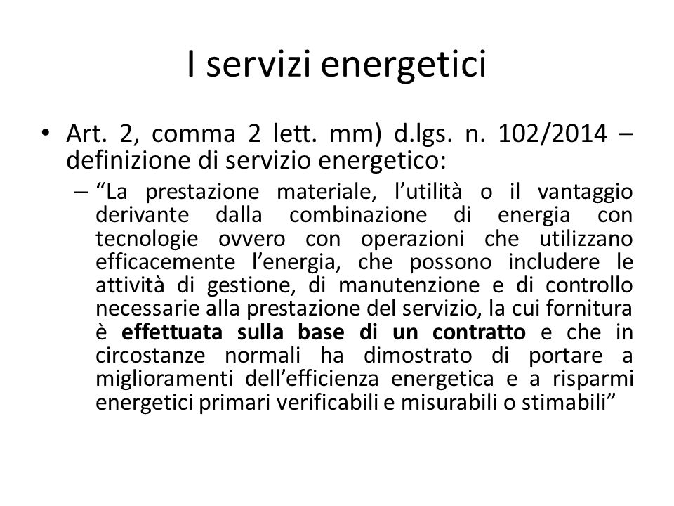 """I servizi energetici Art. 2, comma 2 lett. mm) d.lgs. n. 102/2014 – definizione di servizio energetico: – """"La prestazione materiale, l'utilità o il va"""