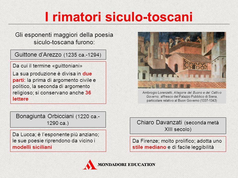I rimatori siculo-toscani Gli esponenti maggiori della poesia siculo-toscana furono: Guittone d'Arezzo (1235 ca.-1294) Da cui il termine «guittoniani» La sua produzione è divisa in due parti: la prima di argomento civile e politico, la seconda di argomento religioso; si conservano anche 36 lettere Bonagiunta Orbicciani (1220 ca.- 1290 ca.) Da Lucca; è l'esponente più anziano; le sue poesie riprendono da vicino i modelli siciliani Chiaro Davanzati (seconda metà XIII secolo) Da Firenze; molto prolifico; adotta uno stile mediano e di facile leggibilità Ambrogio Lorenzetti, Allegorie del Buono e del Cattivo Governo, affresco del Palazzo Pubblico di Siena, particolare relativo al Buon Governo (1337-1343)