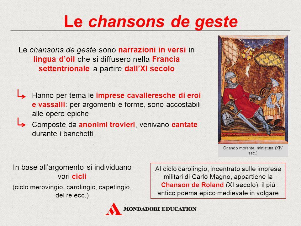 Le chansons de geste Le chansons de geste sono narrazioni in versi in lingua d'oil che si diffusero nella Francia settentrionale a partire dall'XI secolo In base all'argomento si individuano vari cicli (ciclo merovingio, carolingio, capetingio, del re ecc.) Hanno per tema le imprese cavalleresche di eroi e vassalli: per argomenti e forme, sono accostabili alle opere epiche Composte da anonimi trovieri, venivano cantate durante i banchetti Al ciclo carolingio, incentrato sulle imprese militari di Carlo Magno, appartiene la Chanson de Roland (XI secolo), il più antico poema epico medievale in volgare Orlando morente, miniatura (XIV sec.)