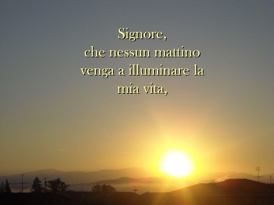 Signore, che nessun mattino venga a illuminare la mia vita, Signore, che nessun mattino venga a illuminare la mia vita,