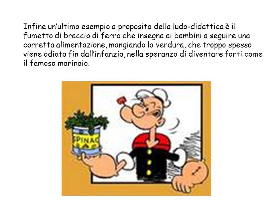 Infine un'ultimo esempio a proposito della ludo-didattica è il fumetto di braccio di ferro che insegna ai bambini a seguire una corretta alimentazione