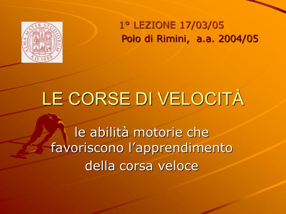 LE CORSE DI VELOCITÀ le abilità motorie che favoriscono l'apprendimento della corsa veloce 1° LEZIONE 17/03/05 Polo di Rimini, a.a. 2004/05 Polo di Ri