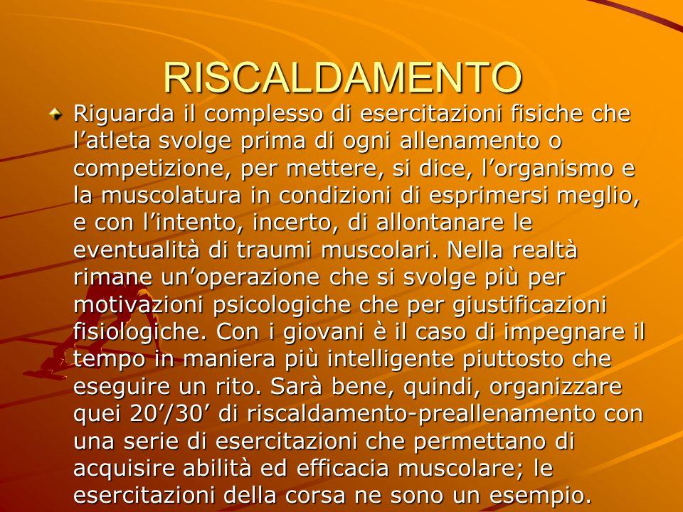 RISCALDAMENTO Riguarda il complesso di esercitazioni fisiche che l'atleta svolge prima di ogni allenamento o competizione, per mettere, si dice, l'org