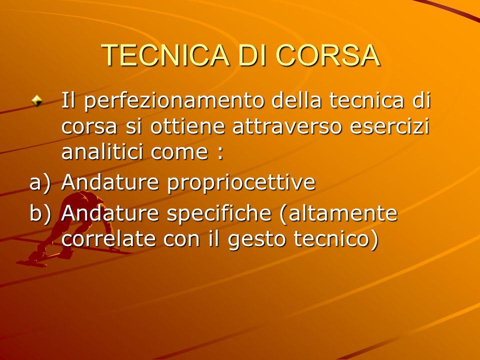 TECNICA DI CORSA Il perfezionamento della tecnica di corsa si ottiene attraverso esercizi analitici come : a)Andature propriocettive b)Andature specif