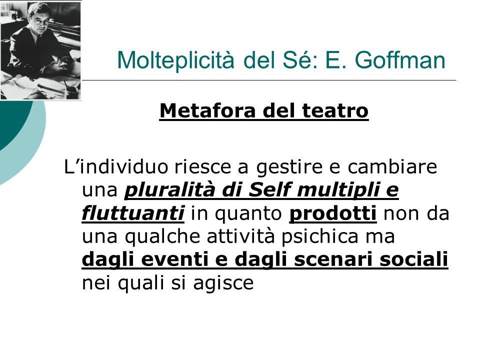 Molteplicità del Sé: E. Goffman Metafora del teatro L'individuo riesce a gestire e cambiare una pluralità di Self multipli e fluttuanti in quanto prod