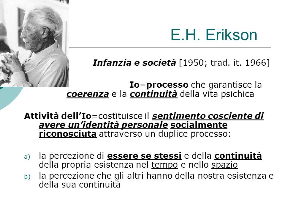 E.H. Erikson Infanzia e società [1950; trad. it. 1966] Io=processo che garantisce la coerenza e la continuità della vita psichica Attività dell'Io=cos