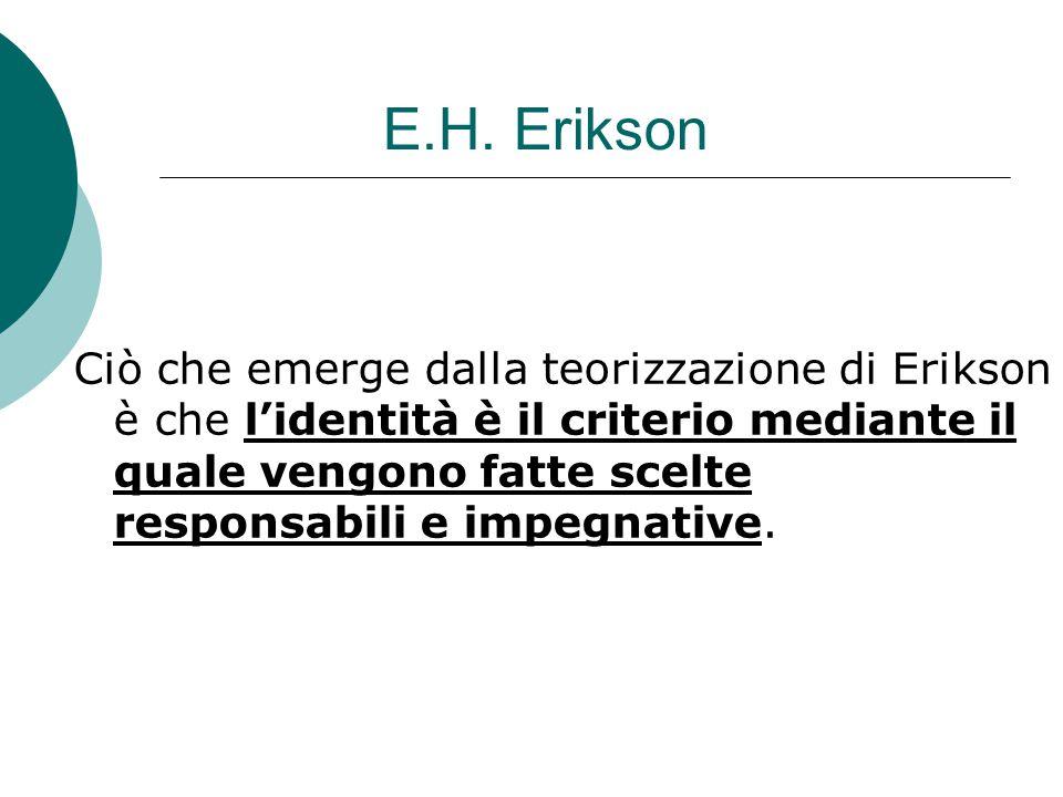 E.H. Erikson Ciò che emerge dalla teorizzazione di Erikson è che l'identità è il criterio mediante il quale vengono fatte scelte responsabili e impegn