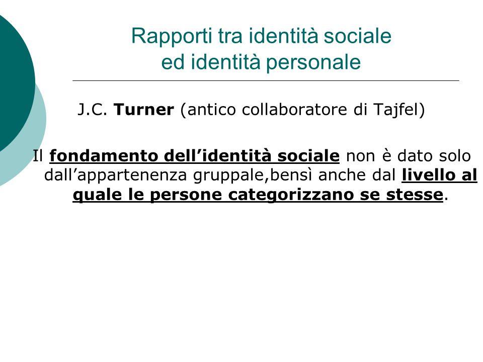 Rapporti tra identità sociale ed identità personale J.C. Turner (antico collaboratore di Tajfel) Il fondamento dell'identità sociale non è dato solo d