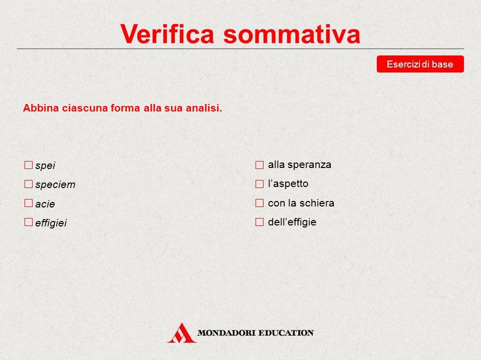 Verifica sommativa Indica quale tra queste risposte è quella corretta. Scegli le traduzioni corrette della forma speciei. l'aspetto (ogg.) all'aspetto