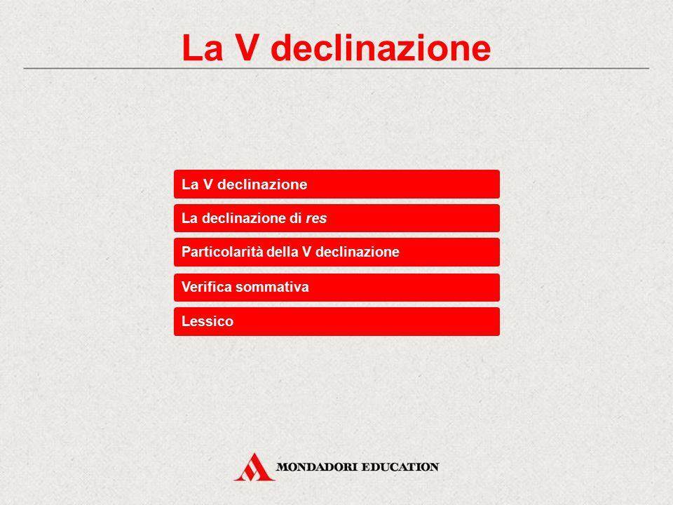La declinazione di res Particolarità della V declinazione Verifica sommativa Lessico