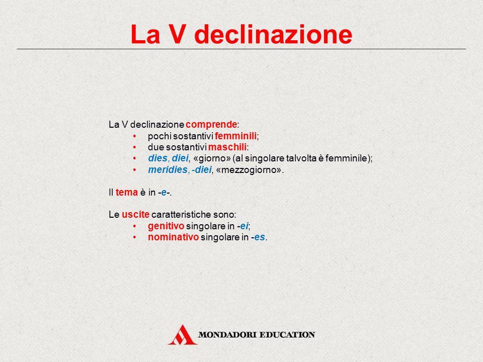 La V declinazione La V declinazione comprende: pochi sostantivi femminili; due sostantivi maschili: dies, diei, «giorno» (al singolare talvolta è femminile); meridies, -diei, «mezzogiorno».