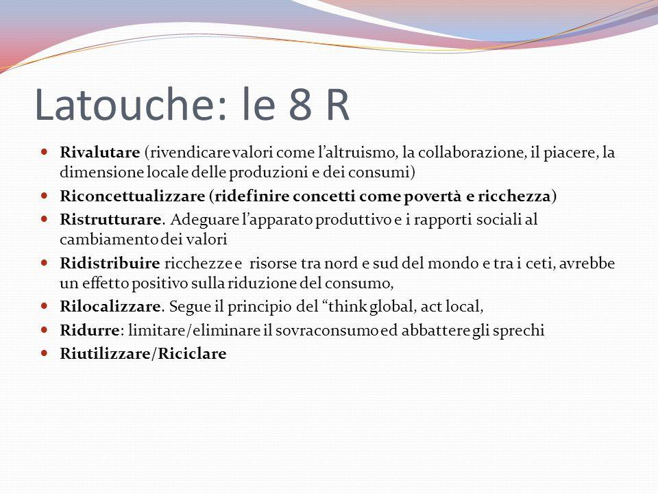 Latouche: le 8 R Rivalutare (rivendicare valori come l'altruismo, la collaborazione, il piacere, la dimensione locale delle produzioni e dei consumi) Riconcettualizzare (ridefinire concetti come povertà e ricchezza) Ristrutturare.