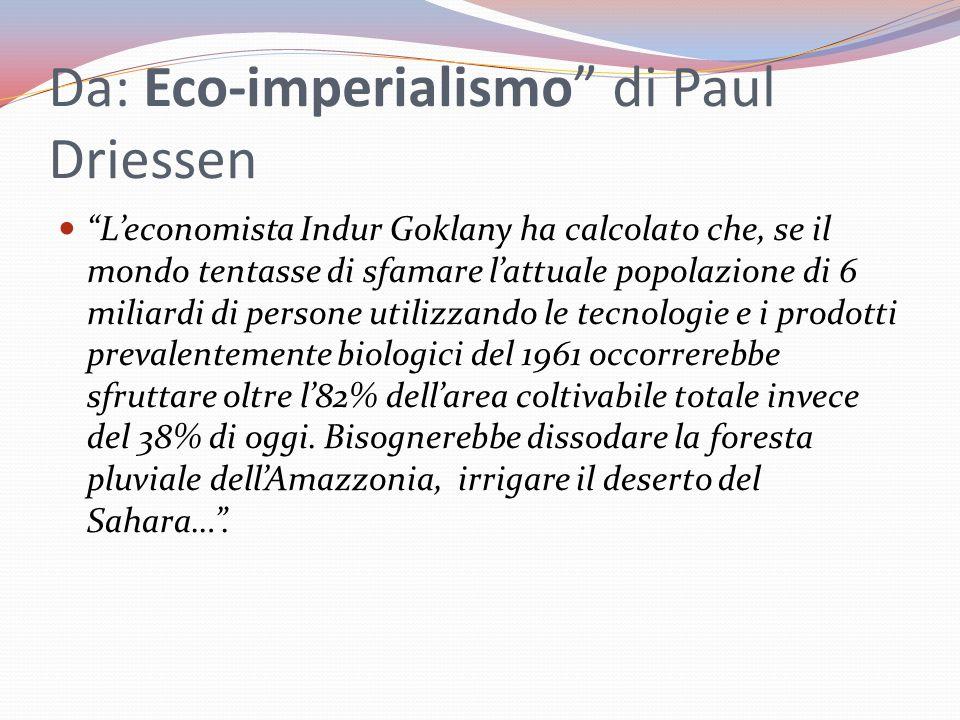 Da: Eco-imperialismo di Paul Driessen L'economista Indur Goklany ha calcolato che, se il mondo tentasse di sfamare l'attuale popolazione di 6 miliardi di persone utilizzando le tecnologie e i prodotti prevalentemente biologici del 1961 occorrerebbe sfruttare oltre l'82% dell'area coltivabile totale invece del 38% di oggi.
