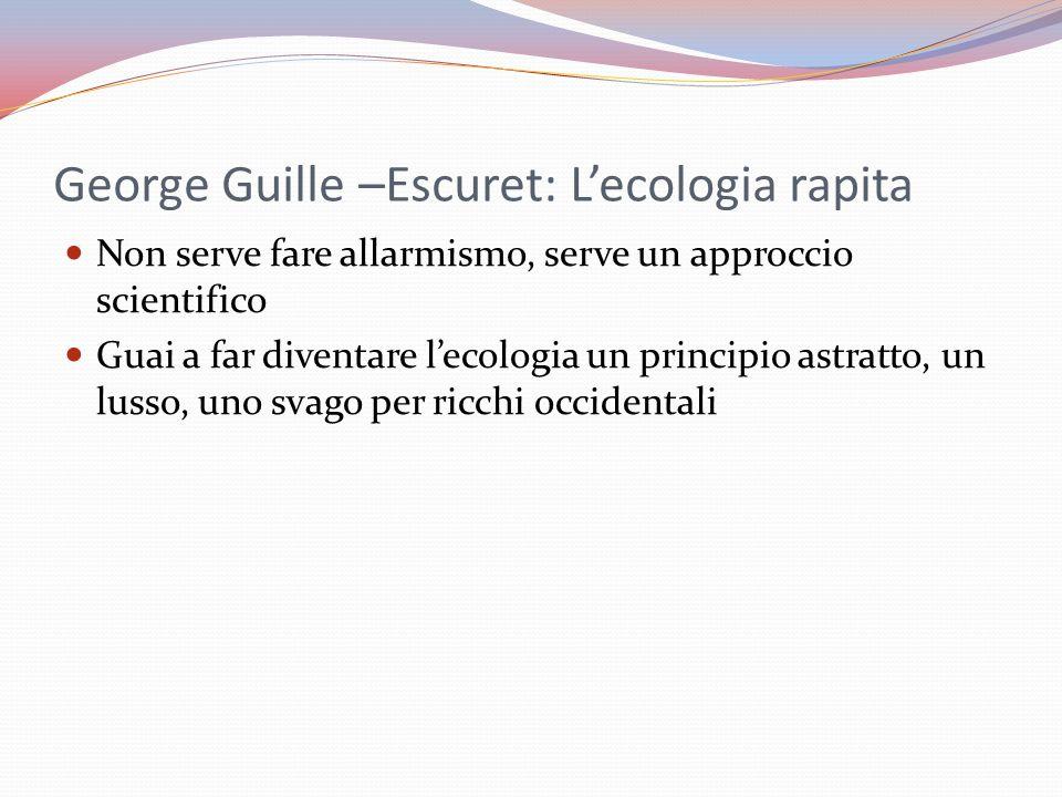 George Guille –Escuret: L'ecologia rapita Non serve fare allarmismo, serve un approccio scientifico Guai a far diventare l'ecologia un principio astratto, un lusso, uno svago per ricchi occidentali
