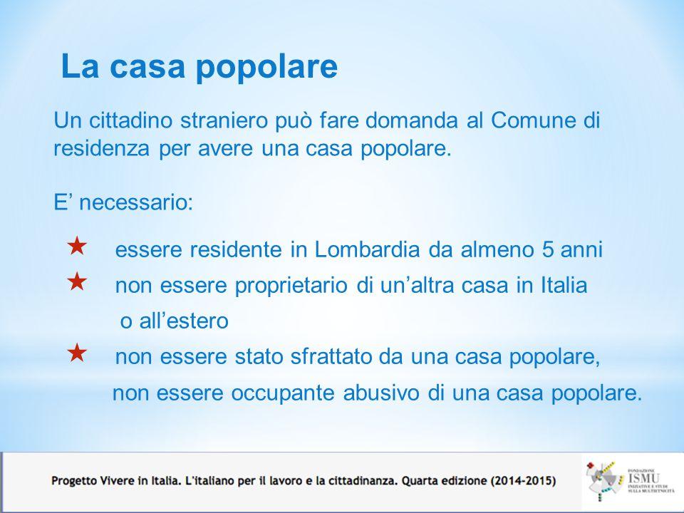 La casa popolare  essere residente in Lombardia da almeno 5 anni  non essere proprietario di un'altra casa in Italia o all'estero  non essere stato