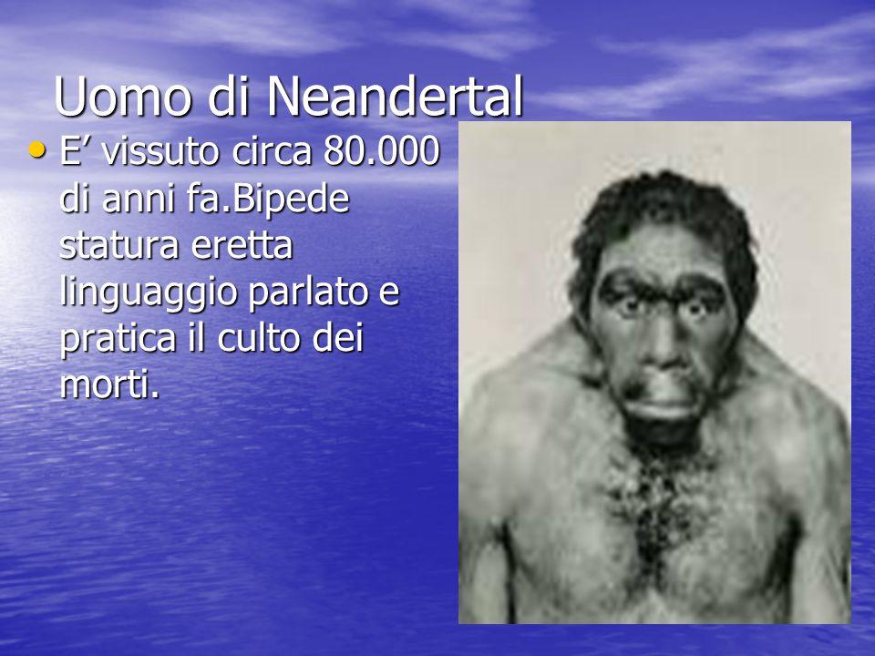 Uomo di Neandertal E' vissuto circa 80.000 di anni fa.Bipede statura eretta linguaggio parlato e pratica il culto dei morti. E' vissuto circa 80.000 d