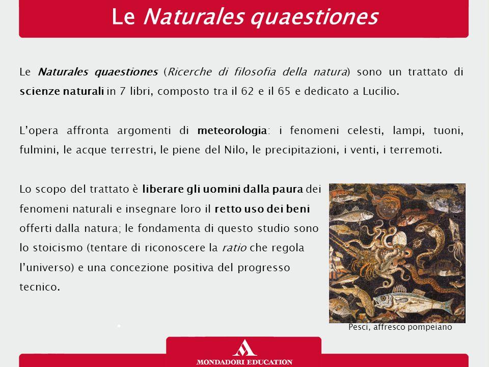 Le Naturales quaestiones Le Naturales quaestiones (Ricerche di filosofia della natura) sono un trattato di scienze naturali in 7 libri, composto tra il 62 e il 65 e dedicato a Lucilio.