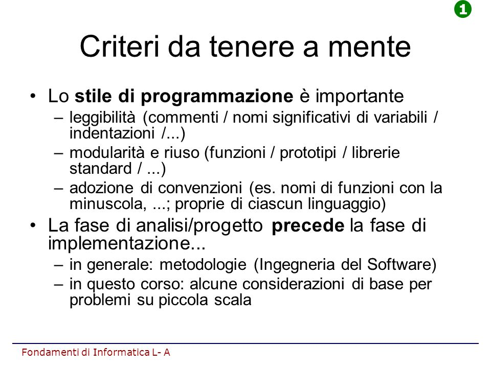 Fondamenti di Informatica L- A Criteri da tenere a mente Lo stile di programmazione è importante –leggibilità (commenti / nomi significativi di variabili / indentazioni /...) –modularità e riuso (funzioni / prototipi / librerie standard /...) –adozione di convenzioni (es.