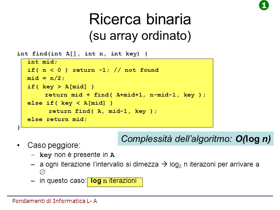 Fondamenti di Informatica L- A Ricerca binaria (su array ordinato) int find(int A[], int n, int key) { int lo=1, hi=n-1; while( lo<=hi ) { int mid= (lo+hi)/2; if( A[mid]==key ) return mid; else if( key<A[mid] ) hi=mid-1; else lo=mid+1; } return -1; // non trovato } Caso peggiore: –key non è presente in A –a ogni iterazione l'intervallo si dimezza  log 2 n iterazoni per arrivare a  –in questo caso: log n iterazioni Complessità dell'algoritmo: O(log n) 1