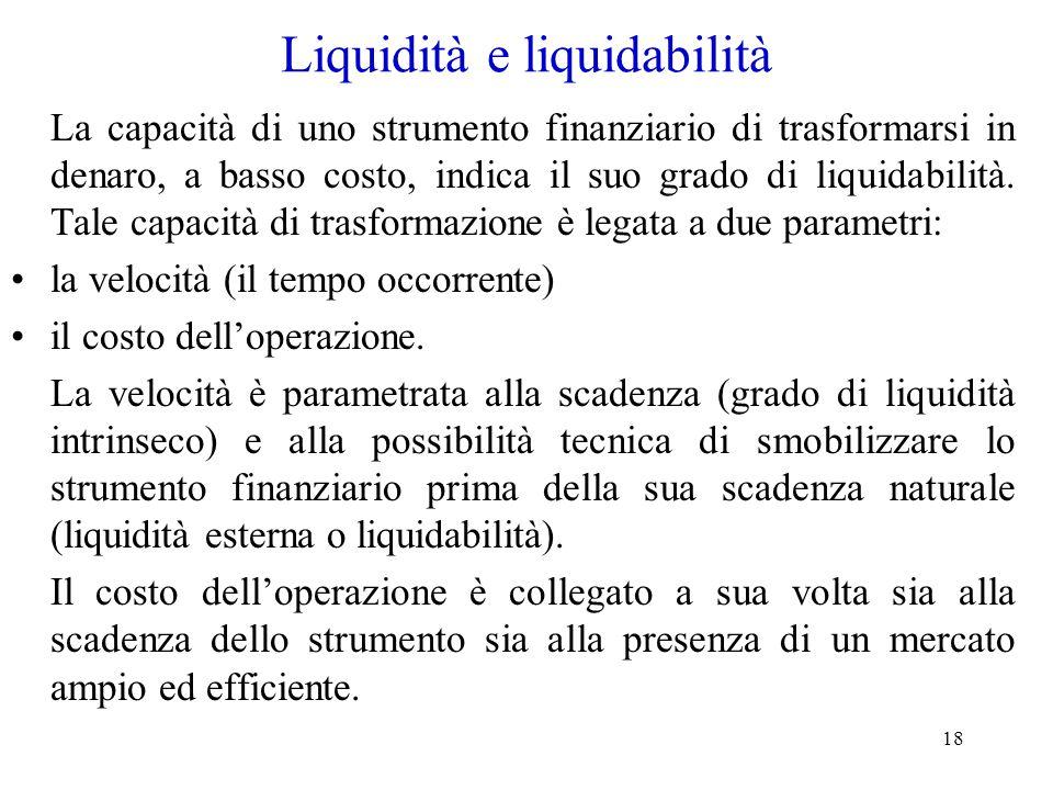 18 Liquidità e liquidabilità La capacità di uno strumento finanziario di trasformarsi in denaro, a basso costo, indica il suo grado di liquidabilità.