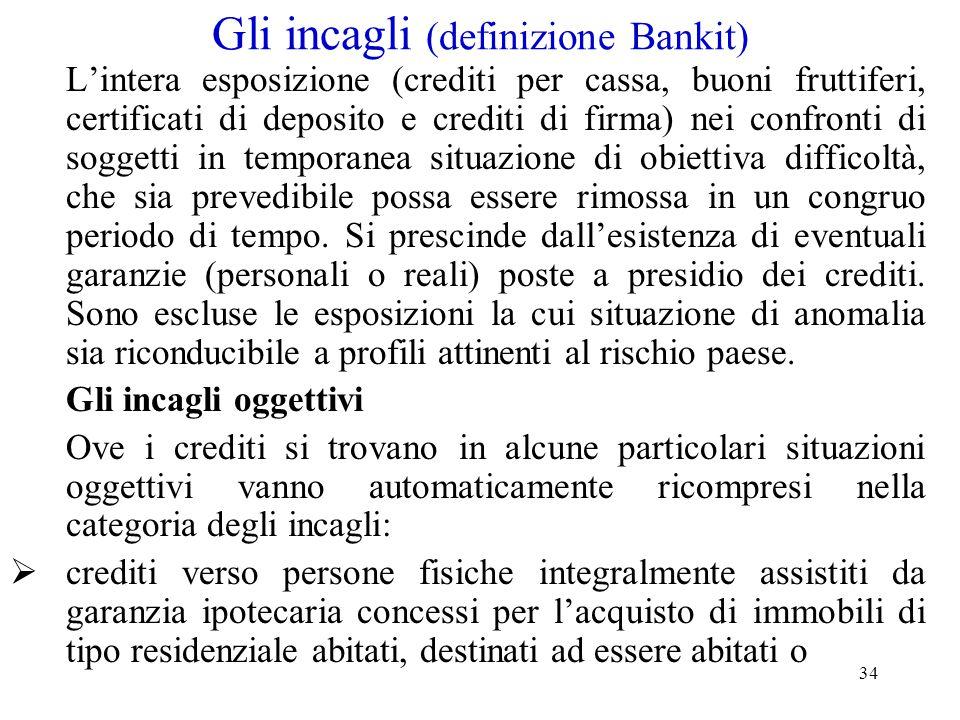 34 Gli incagli (definizione Bankit) L'intera esposizione (crediti per cassa, buoni fruttiferi, certificati di deposito e crediti di firma) nei confron