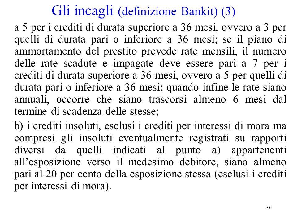 36 Gli incagli (definizione Bankit) (3) a 5 per i crediti di durata superiore a 36 mesi, ovvero a 3 per quelli di durata pari o inferiore a 36 mesi; s
