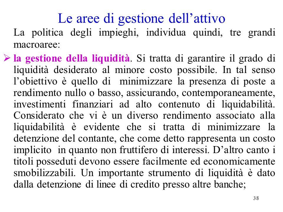 38 Le aree di gestione dell'attivo La politica degli impieghi, individua quindi, tre grandi macroaree:  la gestione della liquidità. Si tratta di gar