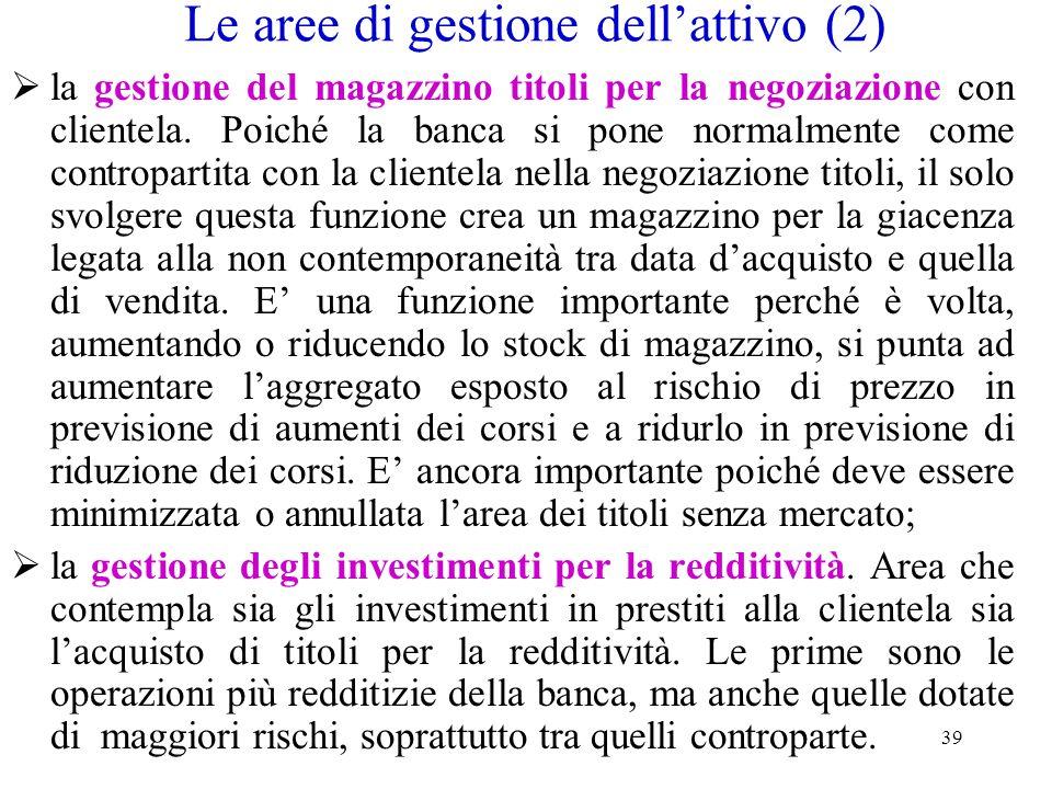 39 Le aree di gestione dell'attivo (2)  la gestione del magazzino titoli per la negoziazione con clientela. Poiché la banca si pone normalmente come